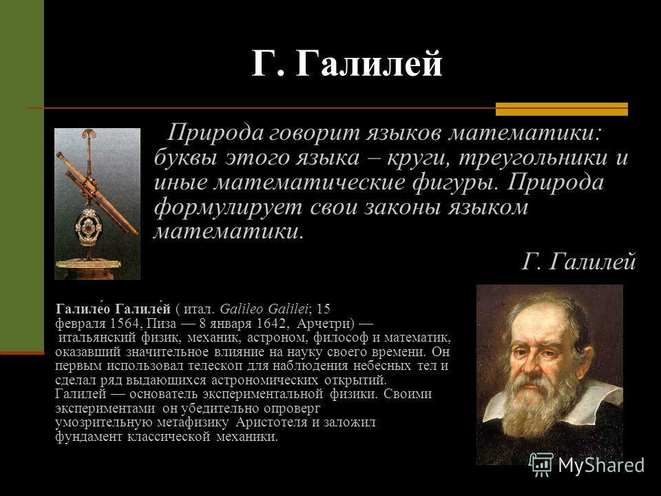 Г. Галилей Природа говорит языков математики: буквы этого языка – круги, треугольники и иные математические фигуры. Природа формулирует свои законы языком математики. Г. Галилей Галиле́о Галиле́й ( итал. Galileo Galilei; 15 февраля 1564, Пиза 8 январ
