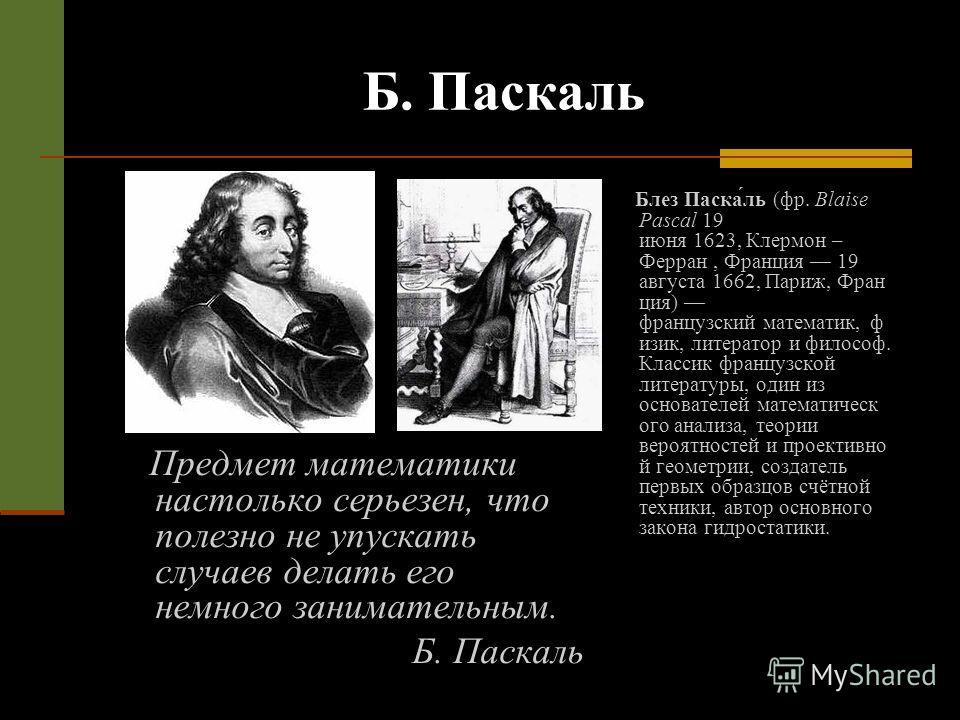 Б. Паскаль Блез Паска́ль (фр. Blaise Pascal 19 июня 1623, Клермон – Ферран, Франция 19 августа 1662, Париж, Фран ция) французский математик, ф изик, литератор и философ. Классик французской литературы, один из основателей математическ ого анализа, те
