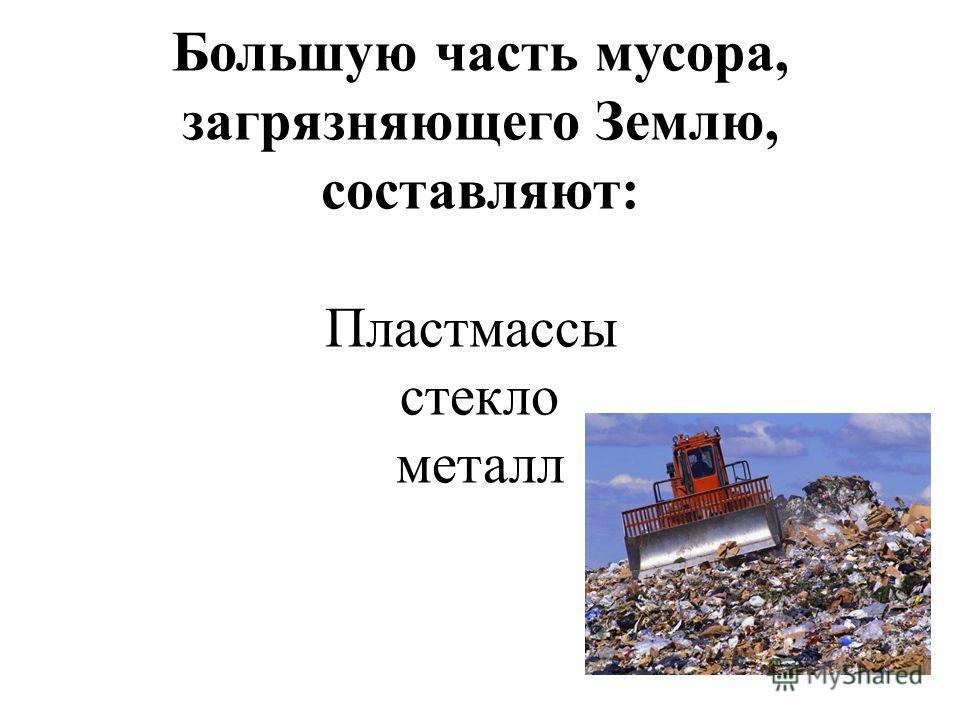 Большую часть мусора, загрязняющего Землю, составляют: Пластмассы стекло металл