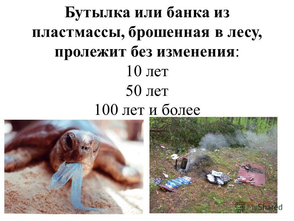 Бутылка или банка из пластмассы, брошенная в лесу, пролежит без изменения: 10 лет 50 лет 100 лет и более