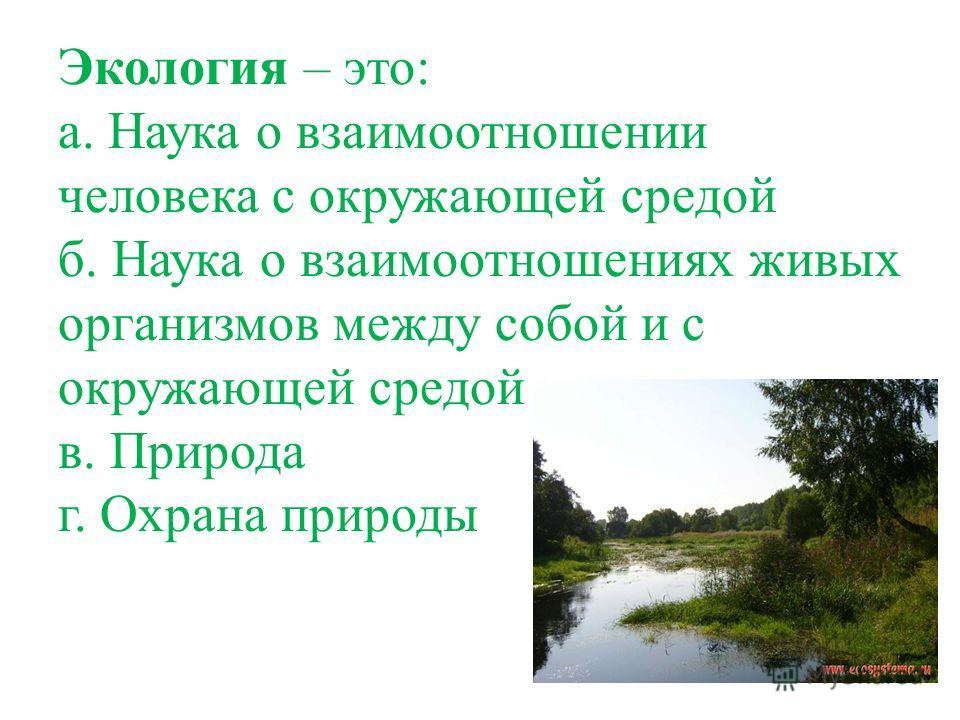 Экология – это: а. Наука о взаимоотношении человека с окружающей средой б. Наука о взаимоотношениях живых организмов между собой и с окружающей средой в. Природа г. Охрана природы