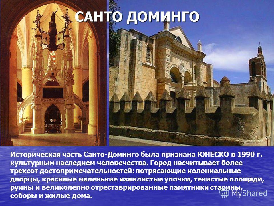 Историческая часть Санто-Доминго была признана ЮНЕСКО в 1990 г. культурным наследием человечества. Город насчитывает более трехсот достопримечательностей: потрясающие колониальные дворцы, красивые маленькие извилистые улочки, тенистые площади, руины