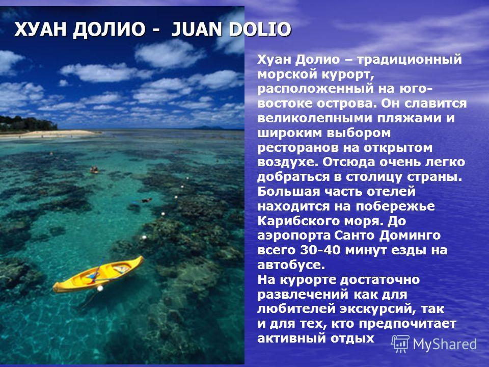 Хуан Долио – традиционный морской курорт, расположенный на юго- востоке острова. Он славится великолепными пляжами и широким выбором ресторанов на открытом воздухе. Отсюда очень легко добраться в столицу страны. Большая часть отелей находится на побе