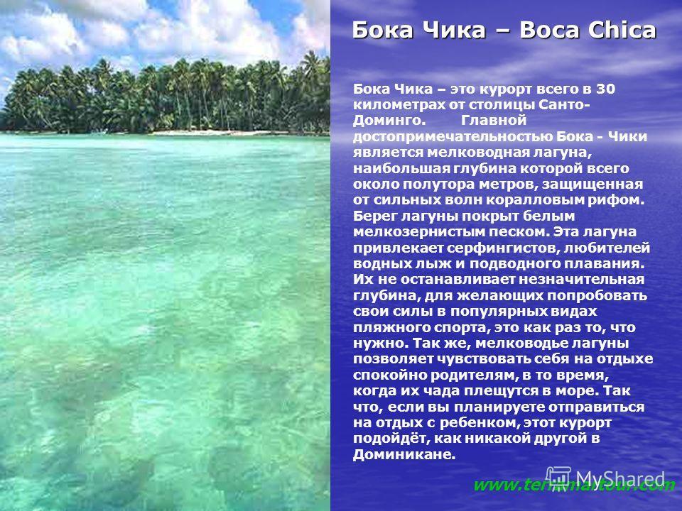 Бока Чика – Boca Chica Бока Чика – Boca Chica Бока Чика – это курорт всего в 30 километрах от столицы Санто- Доминго. Главной достопримечательностью Бока - Чики является мелководная лагуна, наибольшая глубина которой всего около полутора метров, защи