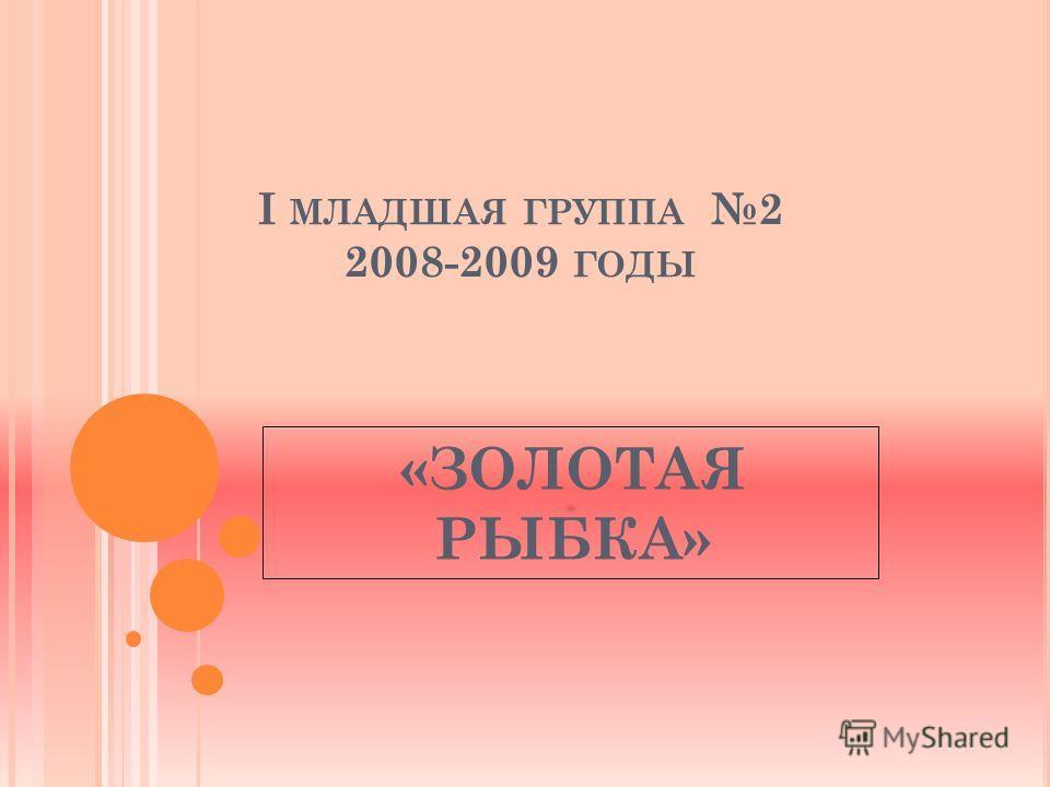 I МЛАДШАЯ ГРУППА 2 2008-2009 ГОДЫ «ЗОЛОТАЯ РЫБКА»