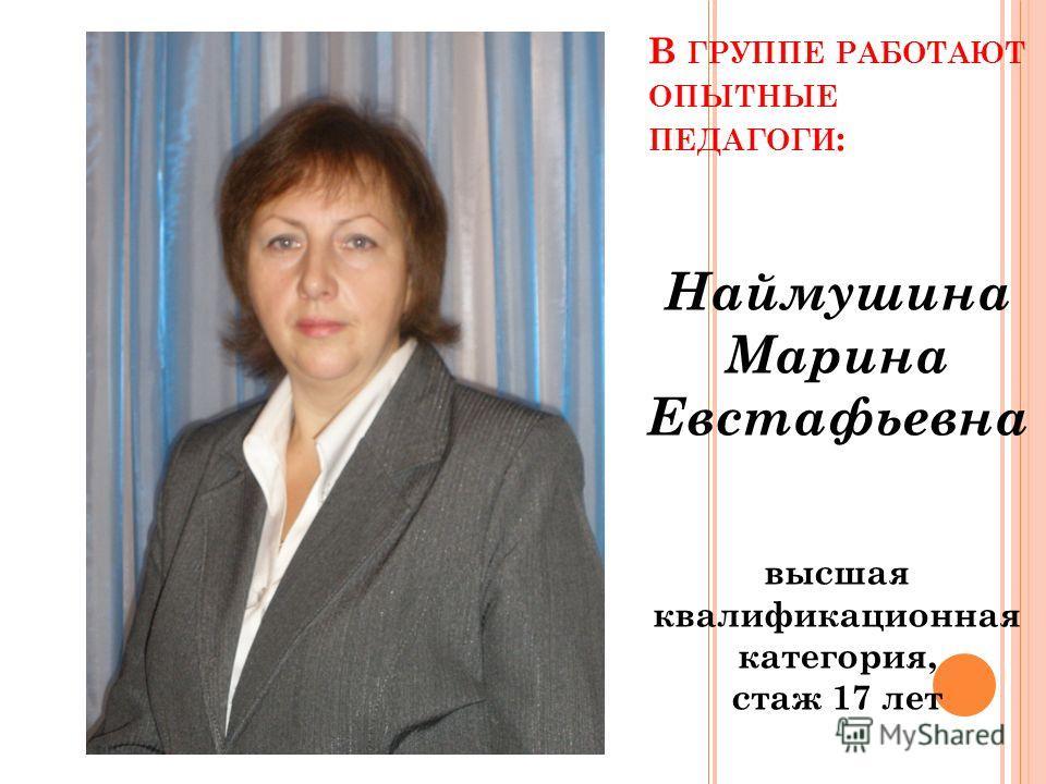 В ГРУППЕ РАБОТАЮТ ОПЫТНЫЕ ПЕДАГОГИ : Наймушина Марина Евстафьевна высшая квалификационная категория, стаж 17 лет