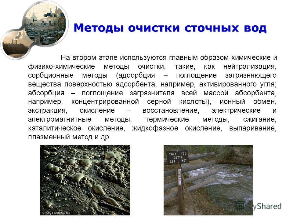 Методы очистки сточных вод На втором этапе используются главным образом химические и физико-химические методы очистки, такие, как нейтрализация, сорбционные методы (адсорбция – поглощение загрязняющего вещества поверхностью адсорбента, например, акти