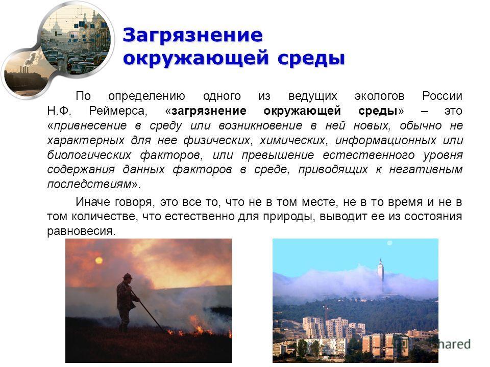 Загрязнение окружающей среды По определению одного из ведущих экологов России Н.Ф. Реймерса, «загрязнение окружающей среды» – это «привнесение в среду или возникновение в ней новых, обычно не характерных для нее физических, химических, информационных
