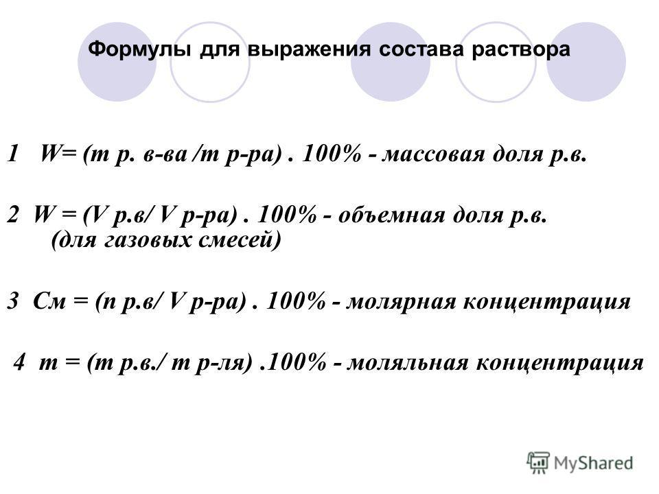Формулы для выражения состава раствора 1 W= (m р. в-ва /m р-ра). 100% - массовая доля р.в. 2 W = (V р.в/ V р-ра). 100% - объемная доля р.в. (для газовых смесей) 3 См = (n р.в/ V р-ра). 100% - молярная концентрация 4 m = (m р.в./ m р-ля).100% - моляль