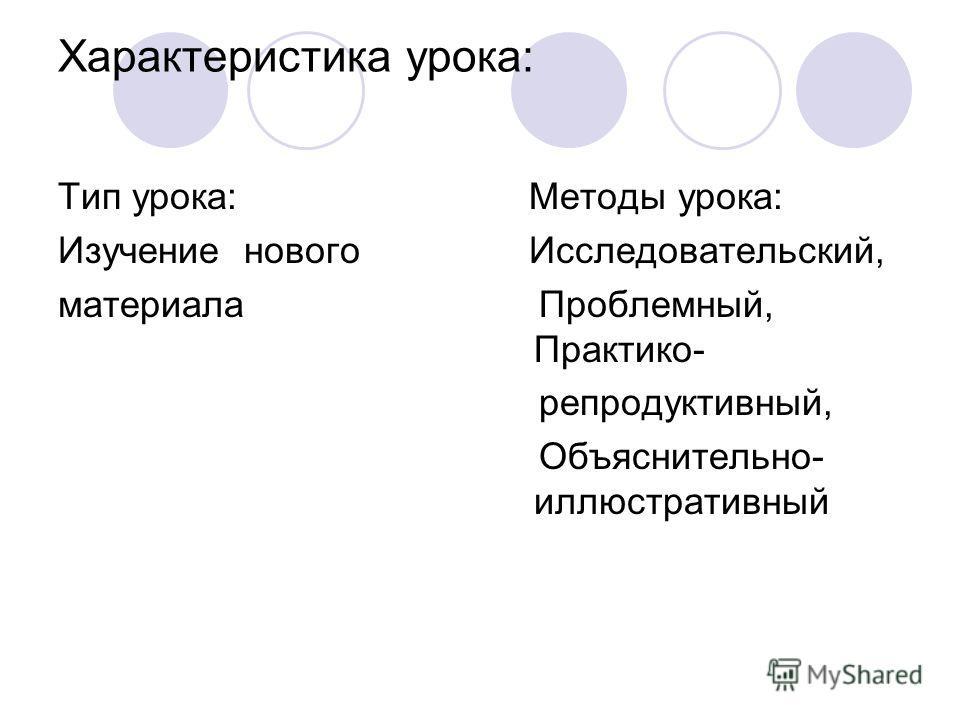 Характеристика урока: Тип урока: Изучение нового материала Методы урока: Исследовательский, Проблемный, Практико- репродуктивный, Объяснительно- иллюстративный