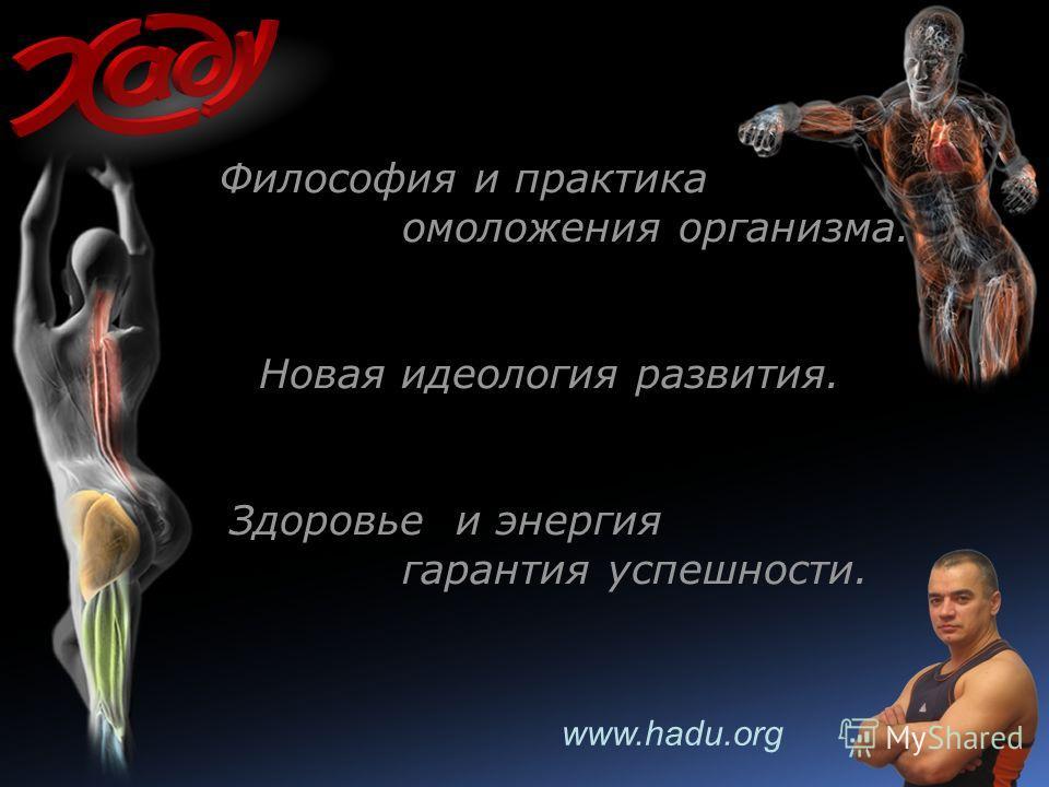 www.hadu.org Философия и практика омоложения организма. Новая идеология развития. Здоровье и энергия гарантия успешности.