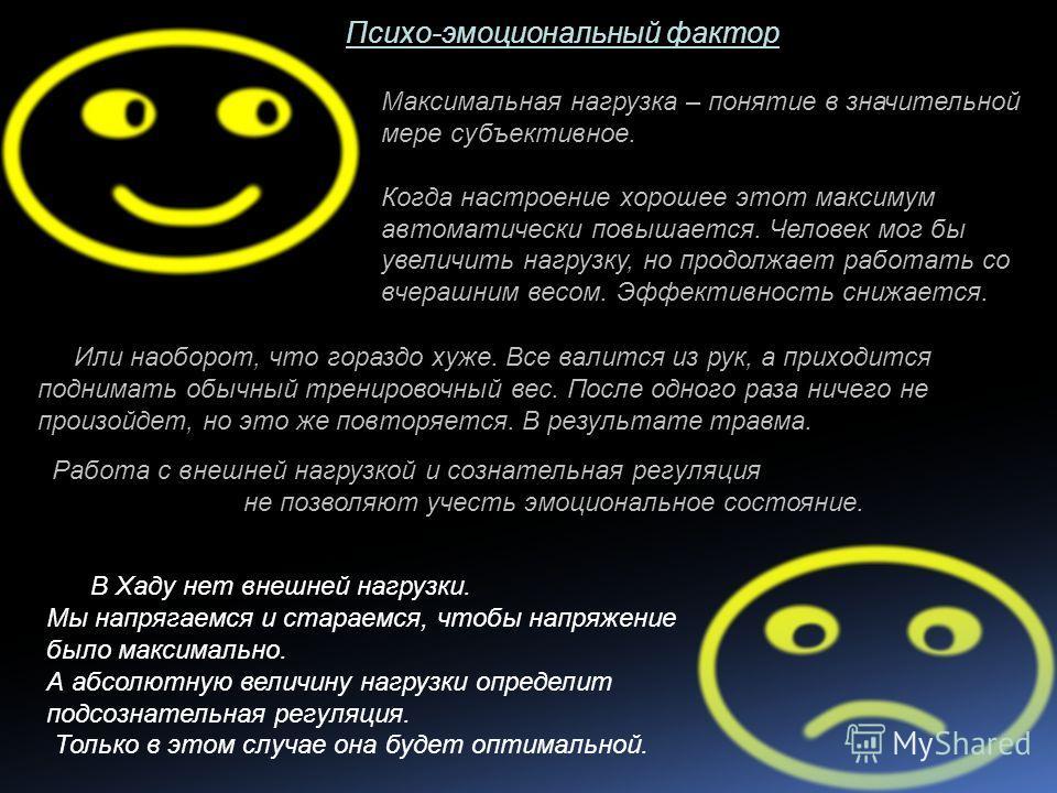 Психо-эмоциональный фактор Максимальная нагрузка – понятие в значительной мере субъективное. Когда настроение хорошее этот максимум автоматически повышается. Человек мог бы увеличить нагрузку, но продолжает работать со вчерашним весом. Эффективность