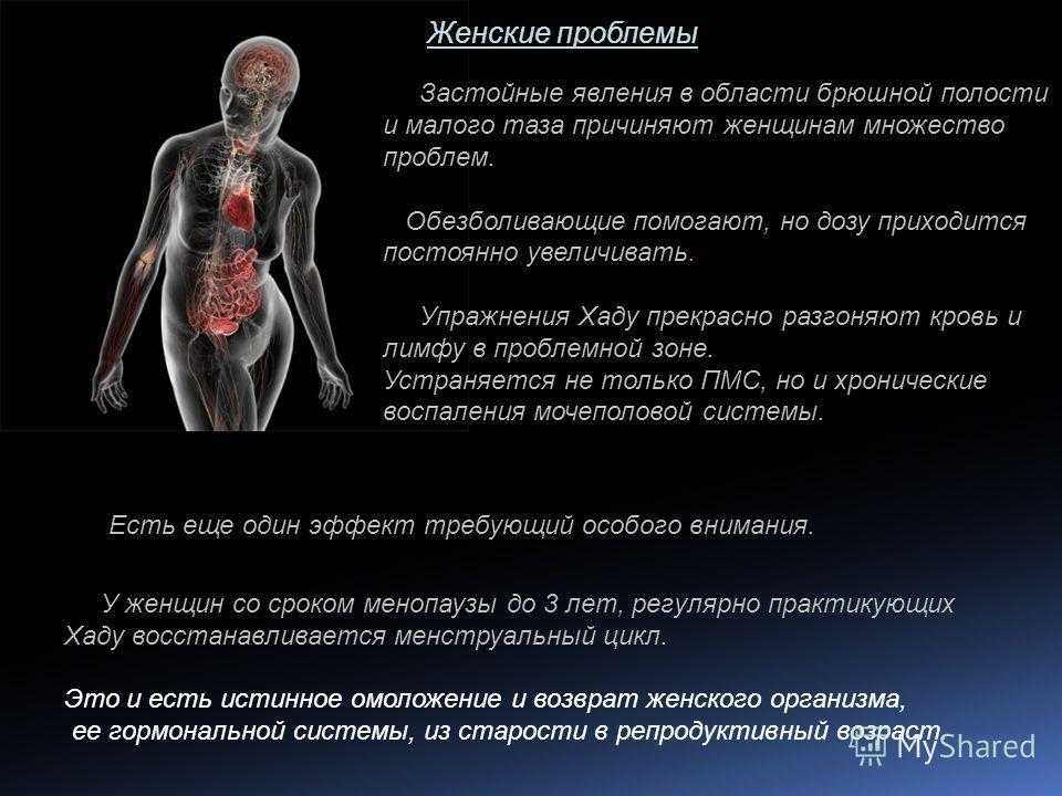 Женские проблемы Застойные явления в области брюшной полости и малого таза причиняют женщинам множество проблем. Обезболивающие помогают, но дозу приходится постоянно увеличивать. Упражнения Хаду прекрасно разгоняют кровь и лимфу в проблемной зоне. У