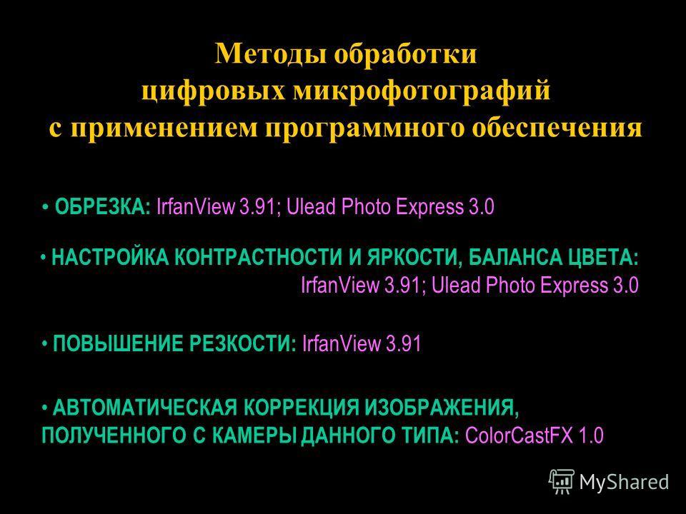 Методы обработки цифровых микрофотографий с применением программного обеспечения ОБРЕЗКА: IrfanView 3.91; Ulead Photo Express 3.0 ОБРЕЗКА: IrfanView 3.91; Ulead Photo Express 3.0 АВТОМАТИЧЕСКАЯ КОРРЕКЦИЯ ИЗОБРАЖЕНИЯ, ПОЛУЧЕННОГО С КАМЕРЫ ДАННОГО ТИПА