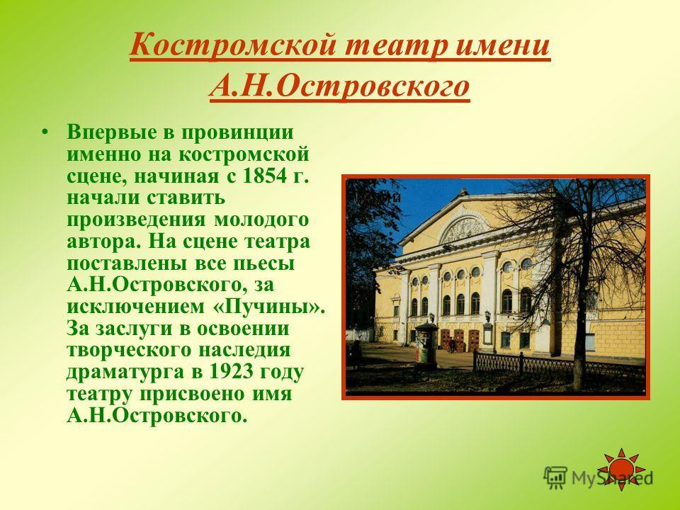 Костромской театр имени А.Н.Островского История Костромского театра тесно связана с именем А.Н.Островского, который часто бывал в Костроме, присутствовал в театре на спектаклях и репетициях.