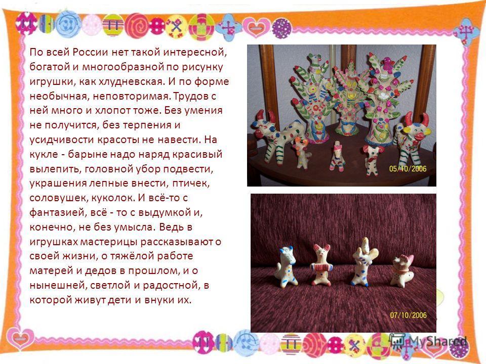 По всей России нет такой интересной, богатой и многообразной по рисунку игрушки, как хлудневская. И по форме необычная, неповторимая. Трудов с ней много и хлопот тоже. Без умения не получится, без терпения и усидчивости красоты не навести. На кукле -