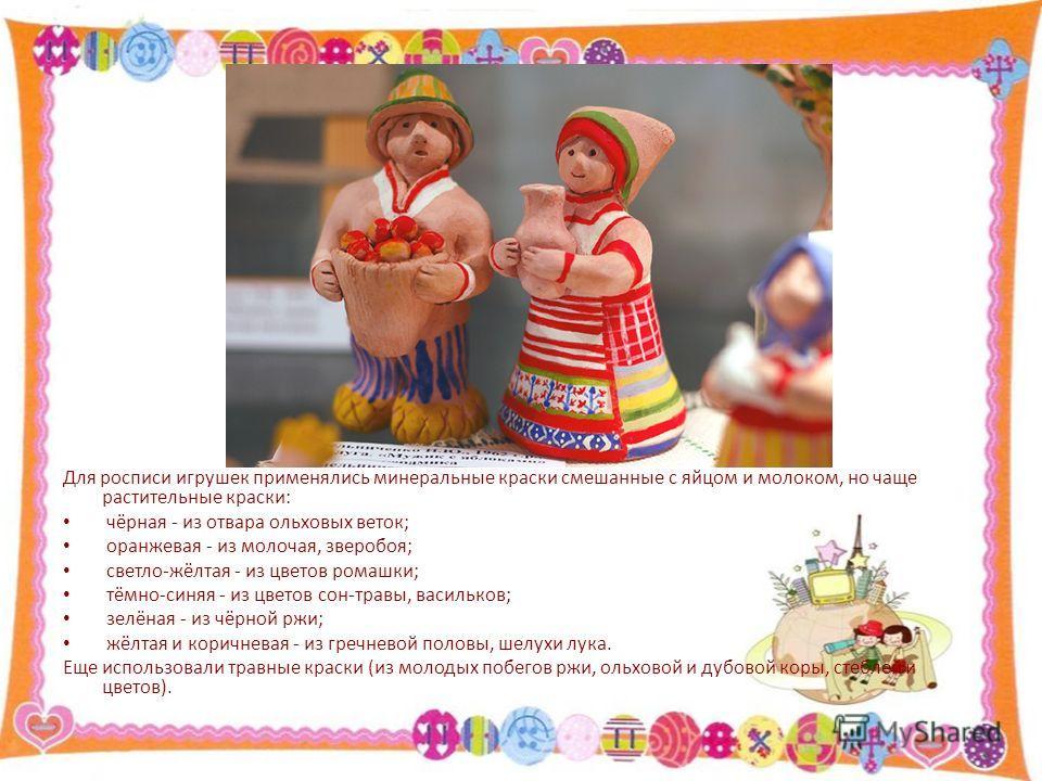 Для росписи игрушек применялись минеральные краски смешанные с яйцом и молоком, но чаще растительные краски: чёрная - из отвара ольховых веток; оранжевая - из молочая, зверобоя; светло-жёлтая - из цветов ромашки; тёмно-синяя - из цветов сон-травы, ва