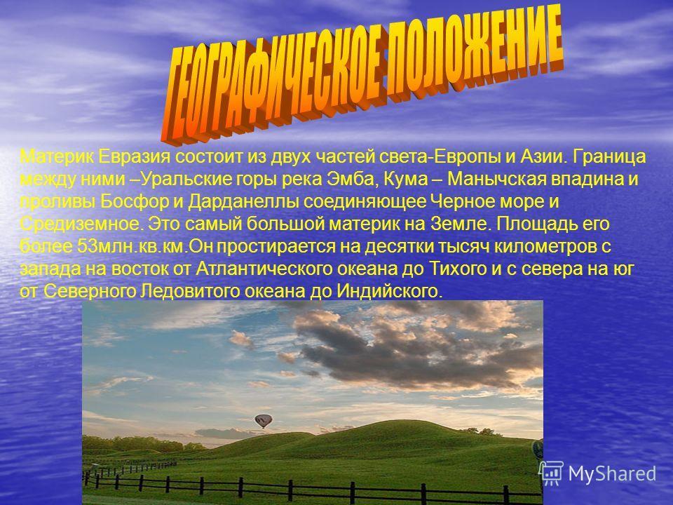 Материк Евразия состоит из двух частей света-Европы и Азии. Граница между ними –Уральские горы река Эмба, Кума – Манычская впадина и проливы Босфор и Дарданеллы соединяющее Черное море и Средиземное. Это самый большой материк на Земле. Площадь его бо
