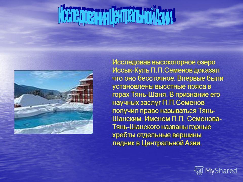 Исследовав высокогорное озеро Иссык-Куль П.П.Семенов доказал что оно бессточное. Впервые были установлены высотные пояса в горах Тянь-Шаня. В признание его научных заслуг П.П.Семенов получил право называться Тянь- Шанским. Именем П.П. Семенова- Тянь-