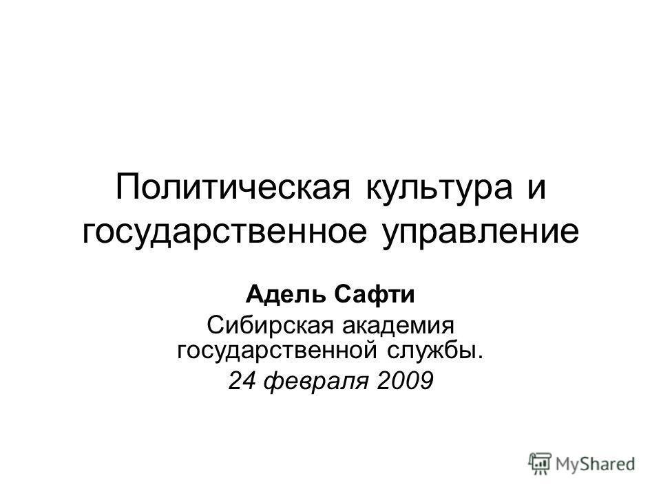 Политическая культура и государственное управление Адель Сафти Сибирская академия государственной службы. 24 февраля 2009
