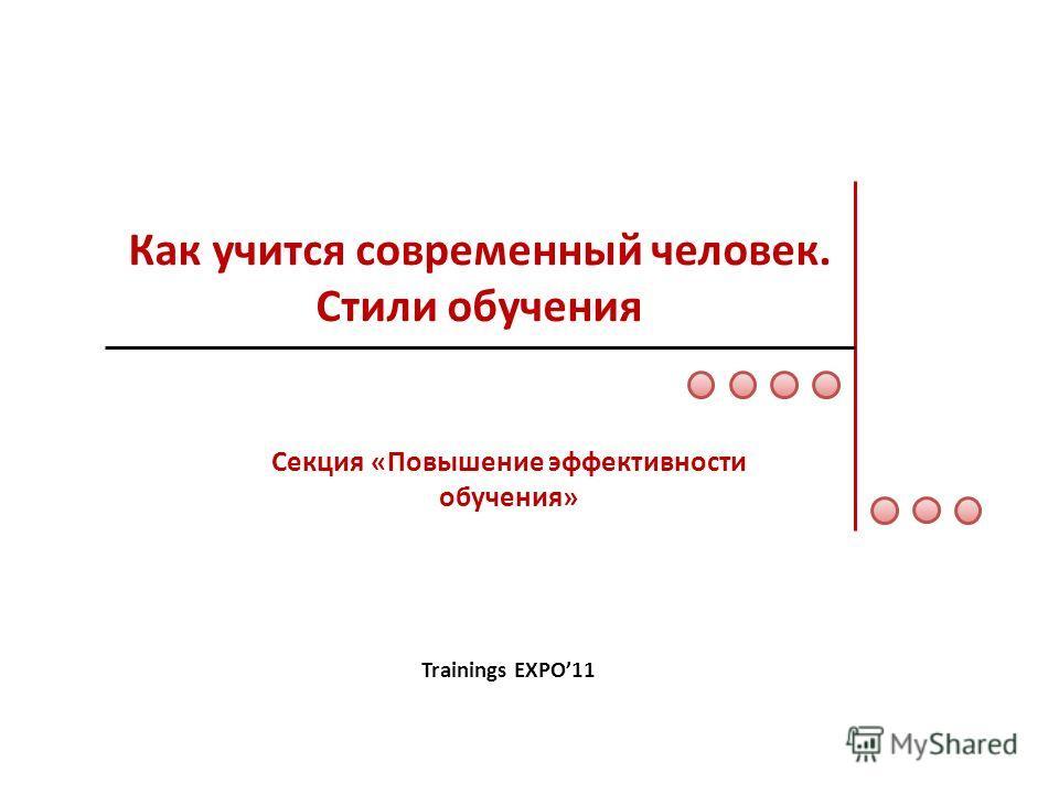 Как учится современный человек. Стили обучения Секция «Повышение эффективности обучения» Trainings EXPO11