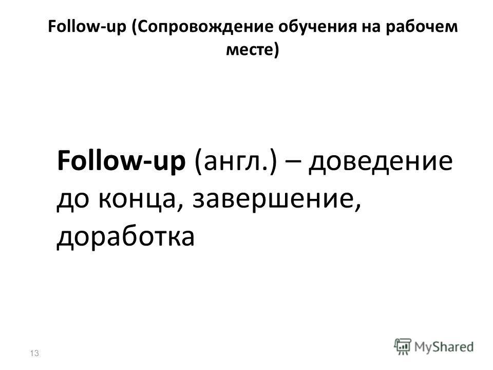 13 Follow-up (Сопровождение обучения на рабочем месте) Follow-up (англ.) – доведение до конца, завершение, доработка