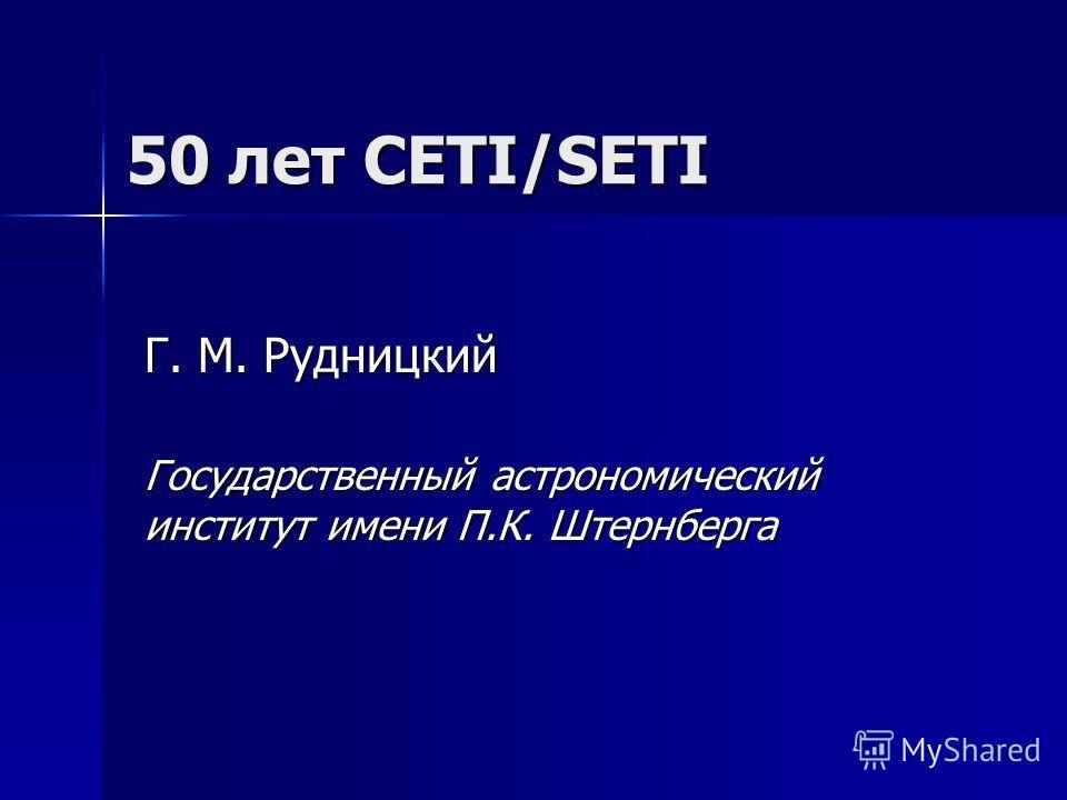 50 лет CETI/SETI Г. М. Рудницкий Государственный астрономический институт имени П.К. Штернберга