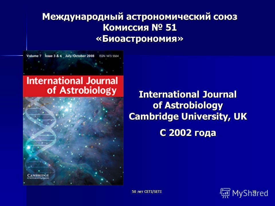 50 лет CETI/SETI15 Международный астрономический союз Комиссия 51 «Биоастрономия» International Journal of Astrobiology Cambridge University, UK C 2002 года