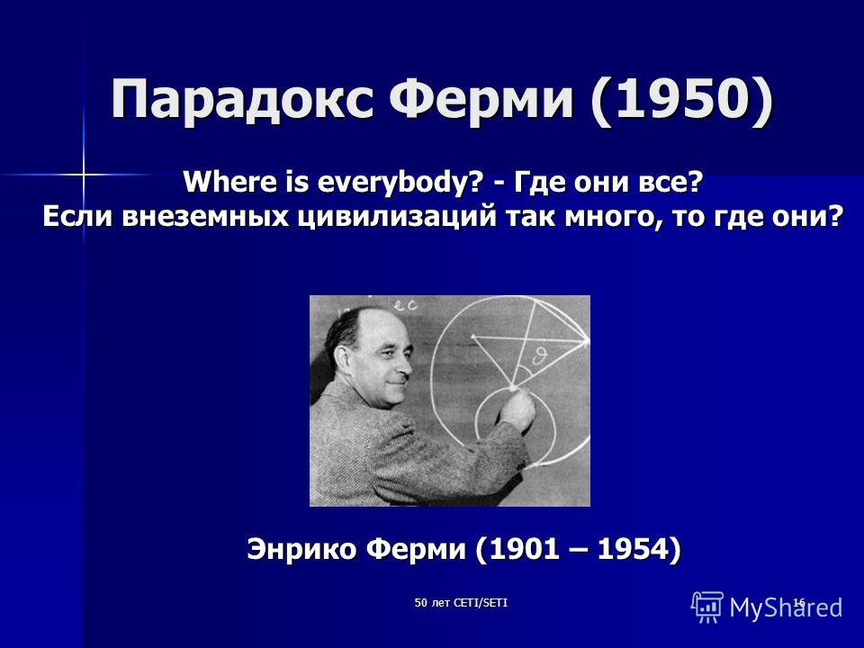 50 лет CETI/SETI16 Парадокс Ферми (1950) Where is everybody? - Где они все? Если внеземных цивилизаций так много, то где они? Энрико Ферми (1901 – 1954)