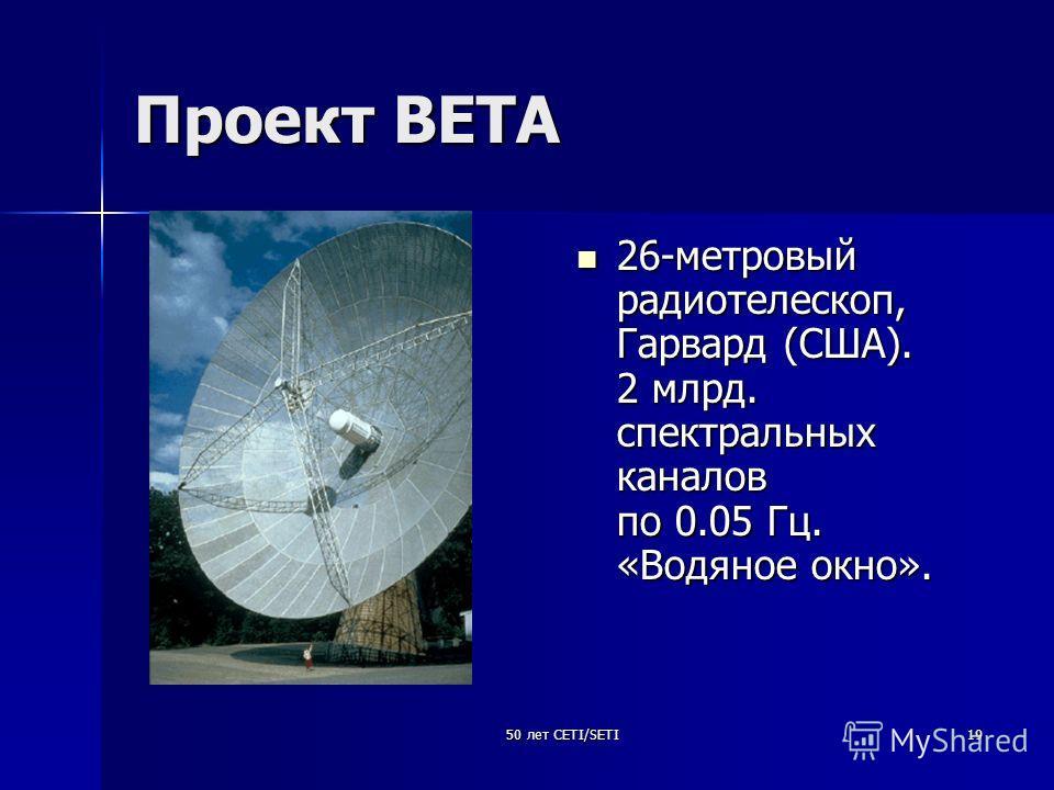 50 лет CETI/SETI19 Проект ВЕТА 26-метровый радиотелескоп, Гарвард (США). 2 млрд. спектральных каналов по 0.05 Гц. «Водяное окно». 26-метровый радиотелескоп, Гарвард (США). 2 млрд. спектральных каналов по 0.05 Гц. «Водяное окно».