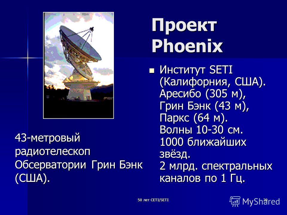 50 лет CETI/SETI20 Проект Phoenix Институт SETI (Калифорния, США). Аресибо (305 м), Грин Бэнк (43 м), Паркс (64 м). Волны 10-30 см. 1000 ближайших звёзд. 2 млрд. спектральных каналов по 1 Гц. Институт SETI (Калифорния, США). Аресибо (305 м), Грин Бэн