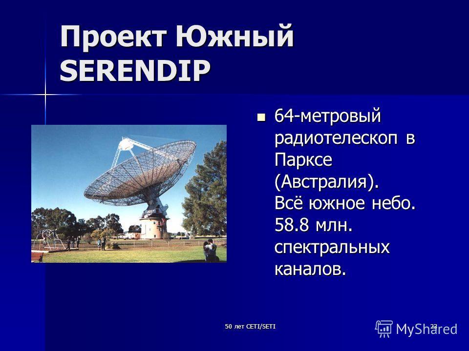 50 лет CETI/SETI23 Проект Южный SERENDIP 64-метровый радиотелескоп в Парксе (Австралия). Всё южное небо. 58.8 млн. спектральных каналов. 64-метровый радиотелескоп в Парксе (Австралия). Всё южное небо. 58.8 млн. спектральных каналов.