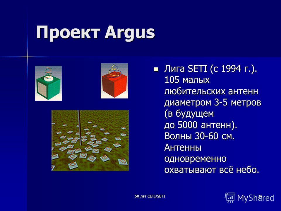 50 лет CETI/SETI24 Проект Argus Лига SETI (c 1994 г.). 105 малых любительских антенн диаметром 3-5 метров (в будущем до 5000 антенн). Волны 30-60 см. Антенны одновременно охватывают всё небо. Лига SETI (c 1994 г.). 105 малых любительских антенн диаме