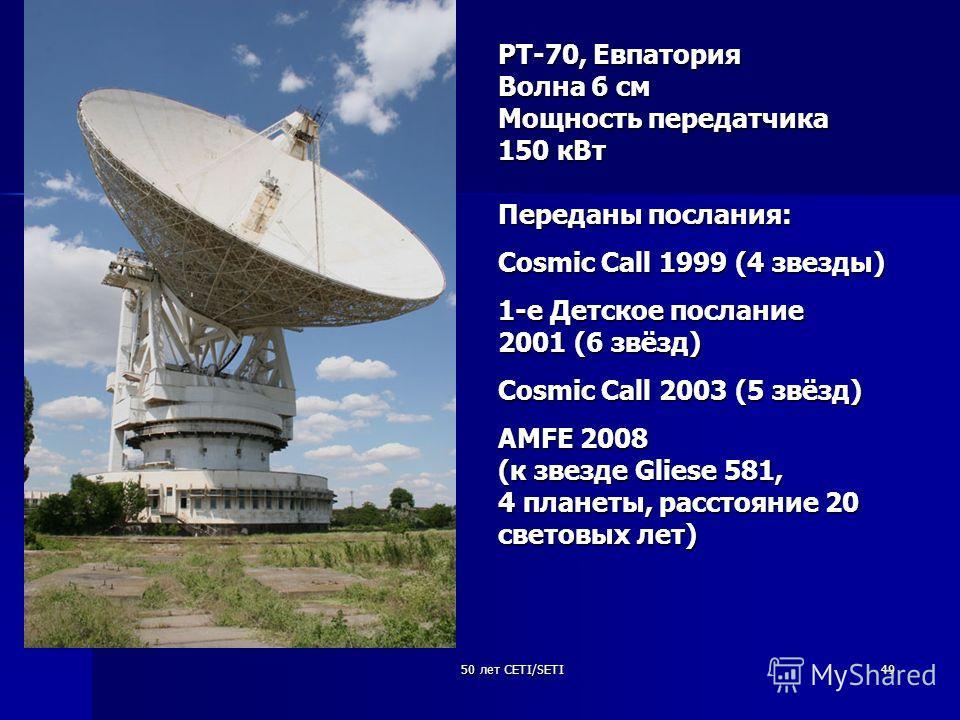 50 лет CETI/SETI49 РТ-70, Евпатория Волна 6 см Мощность передатчика 150 кВт Переданы послания: Cosmic Call 1999 (4 звезды) 1-е Детское послание 2001 (6 звёзд) Cosmic Call 2003 (5 звёзд) AMFE 2008 (к звезде Gliese 581, 4 планеты, расстояние 20 световы