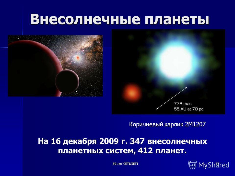 50 лет CETI/SETI57 Внесолнечные планеты На 16 декабря 2009 г. 347 внесолнечных планетных систем, 412 планет. Коричневый карлик 2М1207