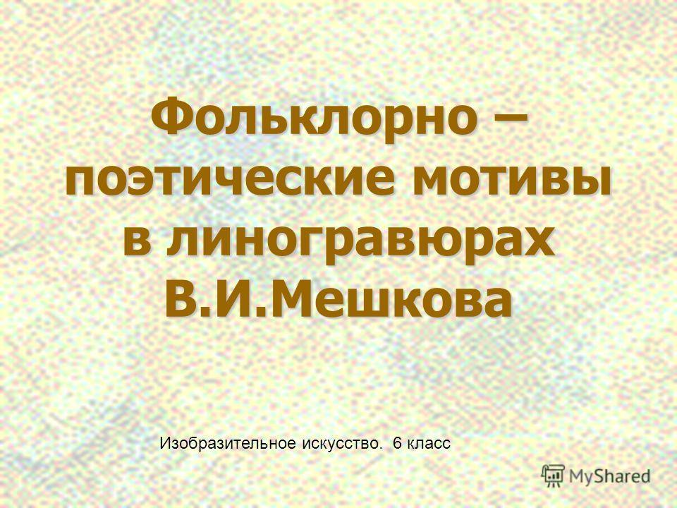 Фольклорно – поэтические мотивы в линогравюрах В.И.Мешкова Изобразительное искусство. 6 класс