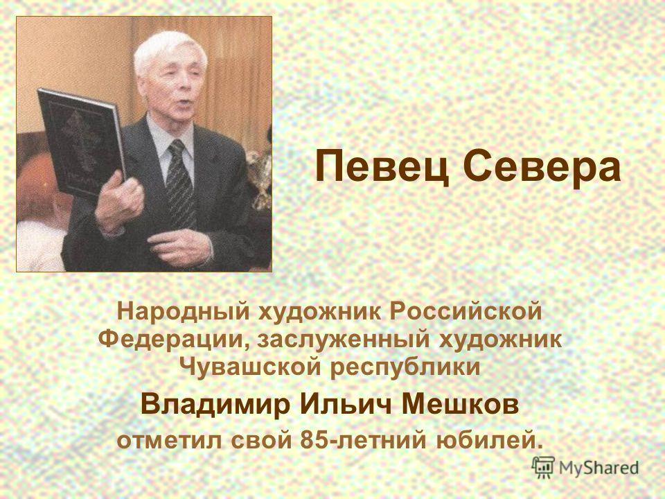 Певец Севера Народный художник Российской Федерации, заслуженный художник Чувашской республики Владимир Ильич Мешков отметил свой 85-летний юбилей.