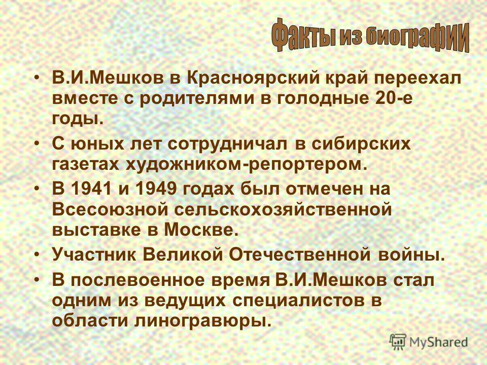 В.И.Мешков в Красноярский край переехал вместе с родителями в голодные 20-е годы. С юных лет сотрудничал в сибирских газетах художником-репортером. В 1941 и 1949 годах был отмечен на Всесоюзной сельскохозяйственной выставке в Москве. Участник Великой