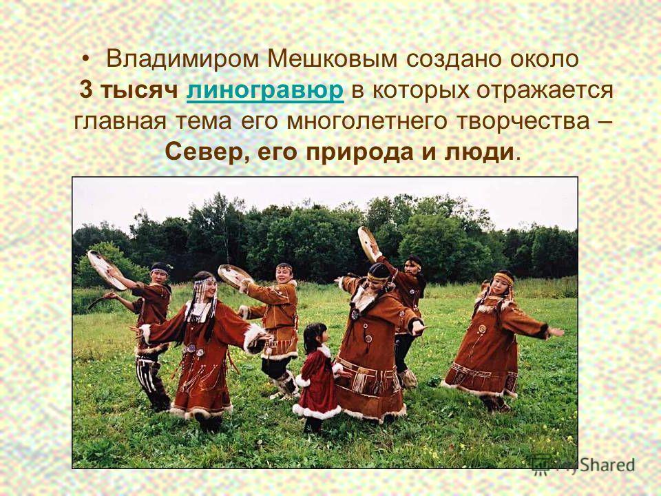 Владимиром Мешковым создано около 3 тысяч линогравюр в которых отражается главная тема его многолетнего творчества – Север, его природа и люди.линогравюр