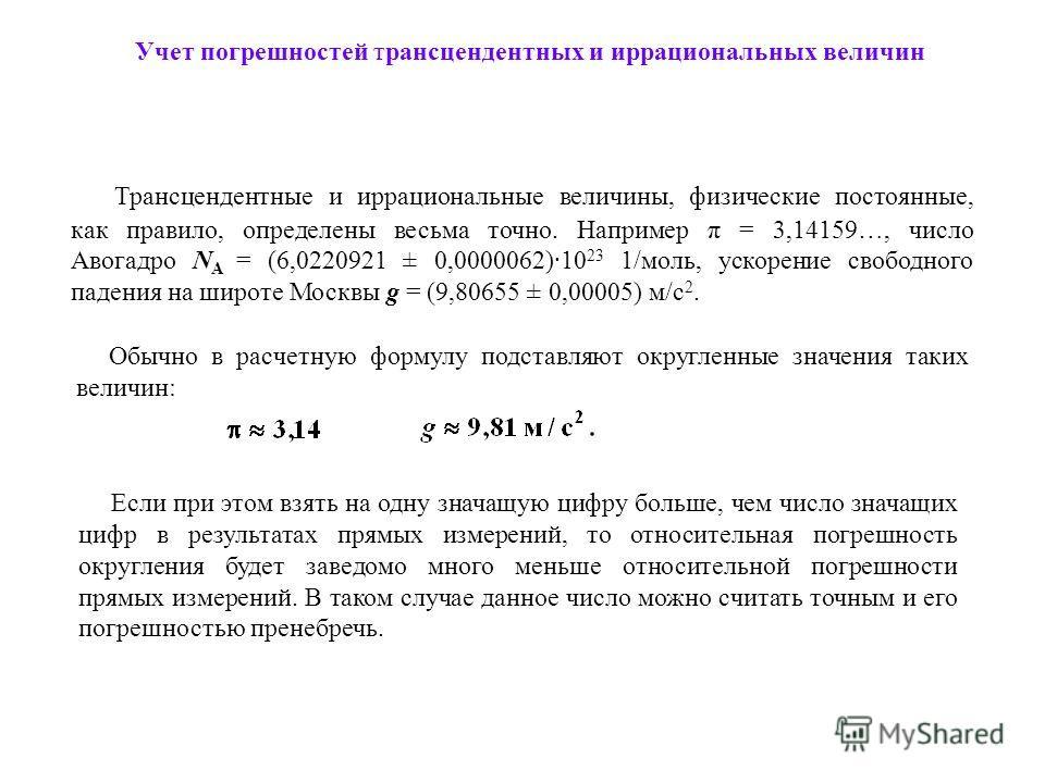 Трансцендентные и иррациональные величины, физические постоянные, как правило, определены весьма точно. Например π = 3,14159…, число Авогадро N А = (6,0220921 ± 0,0000062)·10 23 1/моль, ускорение свободного падения на широте Москвы g = (9,80655 ± 0,0