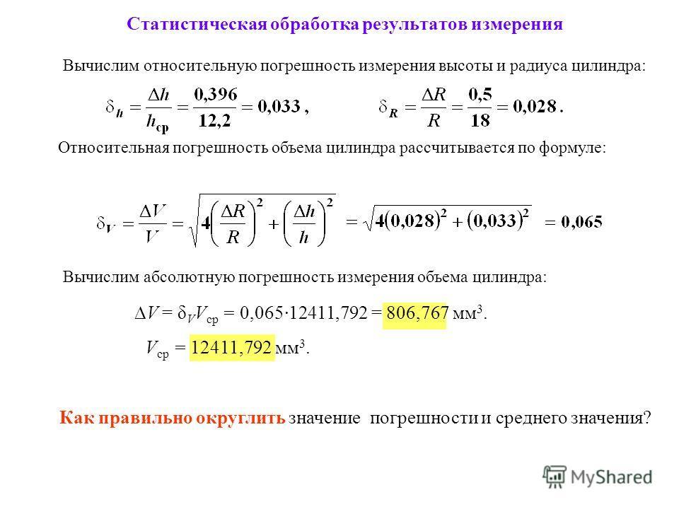 Статистическая обработка результатов измерения Относительная погрешность объема цилиндра рассчитывается по формуле: Вычислим абсолютную погрешность измерения объема цилиндра: V = δ V V ср = 0,065·12411,792 = 806,767 мм 3. V ср = 12411,792 мм 3. Как п