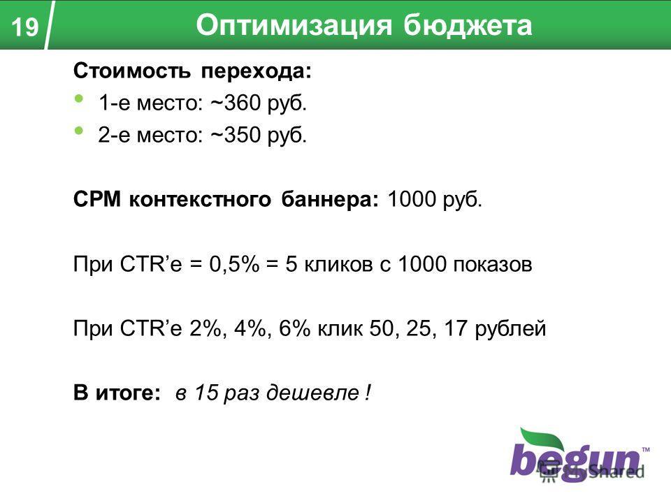 Стоимость перехода: 1-е место: ~360 руб. 2-е место: ~350 руб. CPM контекстного баннера: 1000 руб. При CTRе = 0,5% = 5 кликов с 1000 показов При CTRе 2%, 4%, 6% клик 50, 25, 17 рублей В итоге: в 15 раз дешевле ! Оптимизация бюджета 19