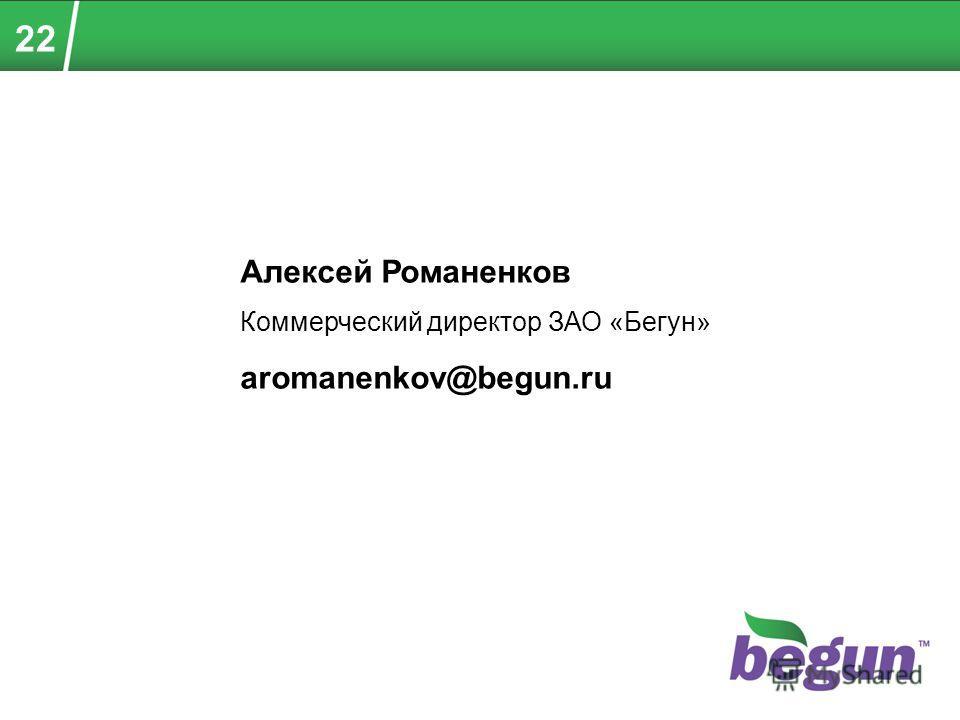 Алексей Романенков Коммерческий директор ЗАО «Бегун» aromanenkov@begun.ru 22