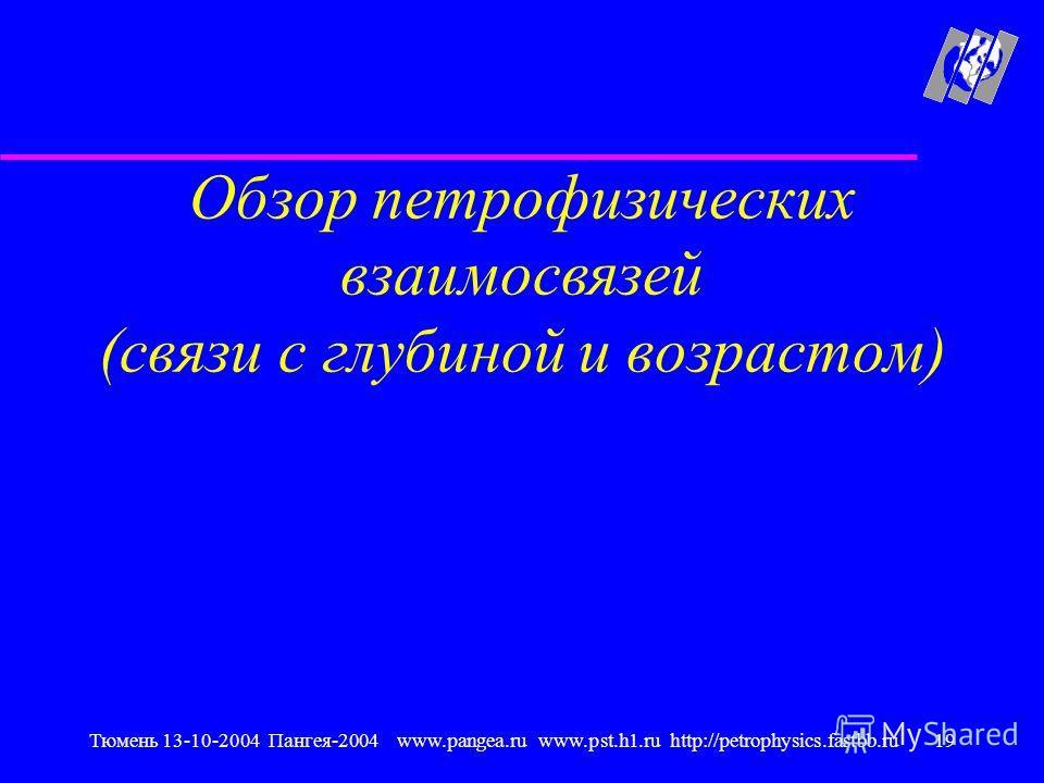 Тюмень 13-10-2004 Пангея-2004 www.pangea.ru www.pst.h1.ru http://petrophysics.fastbb.ru19 Обзор петрофизических взаимосвязей (связи с глубиной и возрастом)