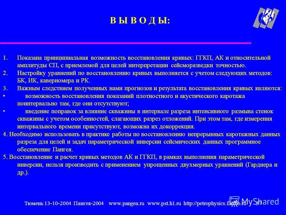 Тюмень 13-10-2004 Пангея-2004 www.pangea.ru www.pst.h1.ru http://petrophysics.fastbb.ru37 1.Показана принципиальная возможность восстановления кривых: ГГКП, АК и относительной амплитуды СП, с приемлемой для целей интерпретации сейсморазведки точность