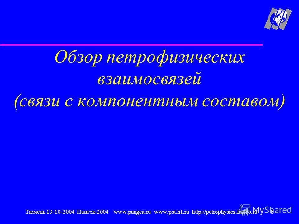Тюмень 13-10-2004 Пангея-2004 www.pangea.ru www.pst.h1.ru http://petrophysics.fastbb.ru8 Обзор петрофизических взаимосвязей (связи с компонентным составом)