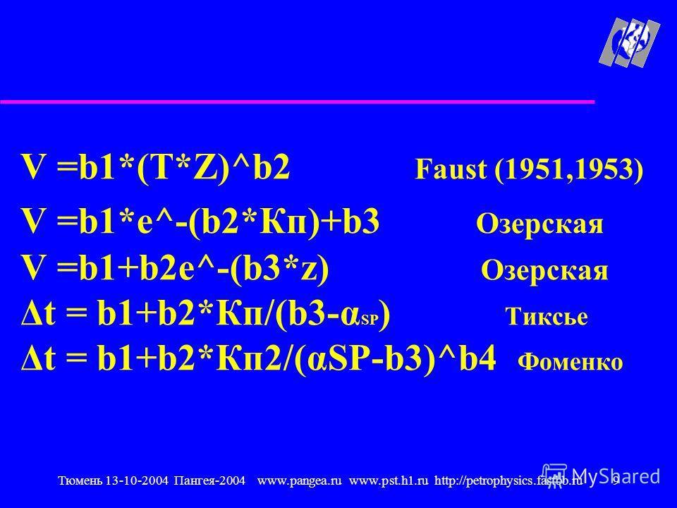 Тюмень 13-10-2004 Пангея-2004 www.pangea.ru www.pst.h1.ru http://petrophysics.fastbb.ru9 V =b1*(T*Z)^b2 Faust (1951,1953) V =b1*e^-(b2*Кп)+b3 Озерская V =b1+b2e^-(b3*z) Озерская Δt = b1+b2*Кп/(b3-α SP ) Тиксье Δt = b1+b2*Кп2/(αSP-b3)^b4 Фоменко