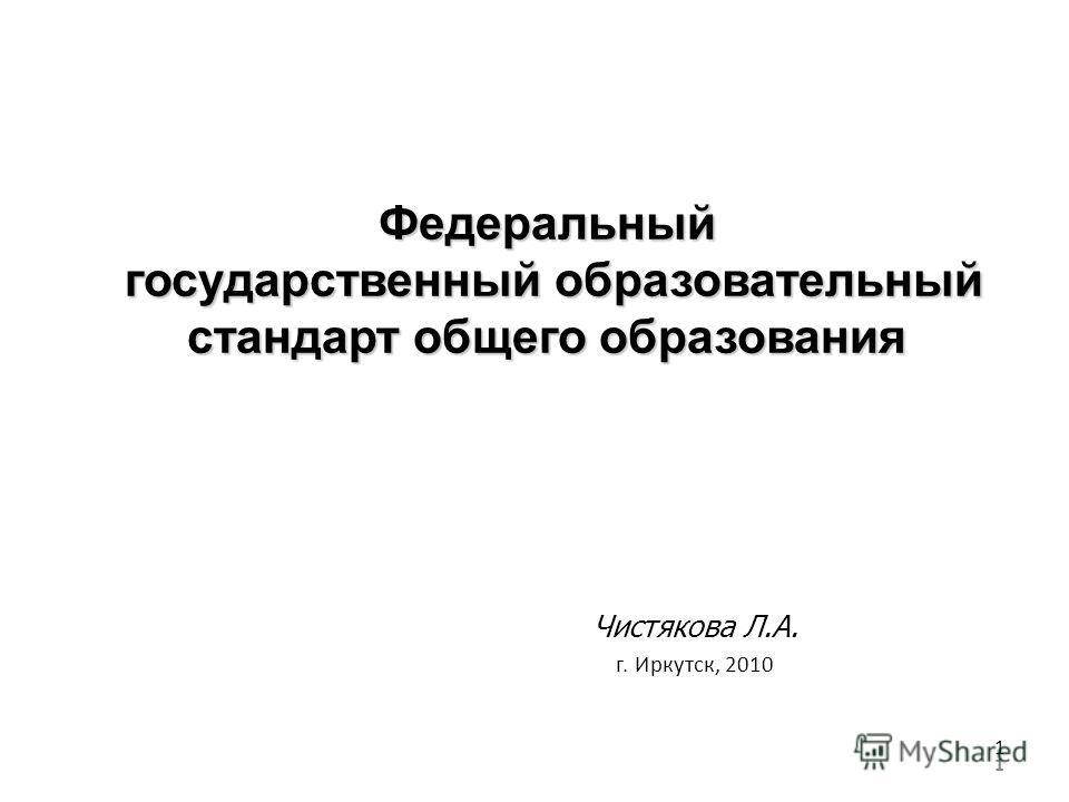 1 Федеральный государственный образовательный стандарт общего образования Чистякова Л.А. г. Иркутск, 2010 1