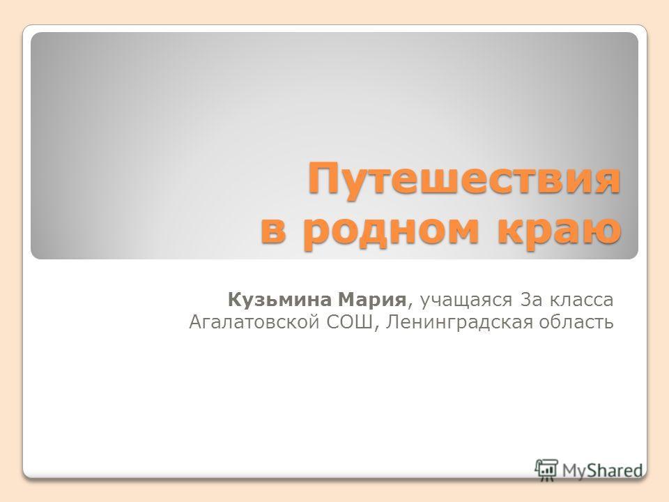 Путешествия в родном краю Кузьмина Мария, учащаяся 3а класса Агалатовской СОШ, Ленинградская область