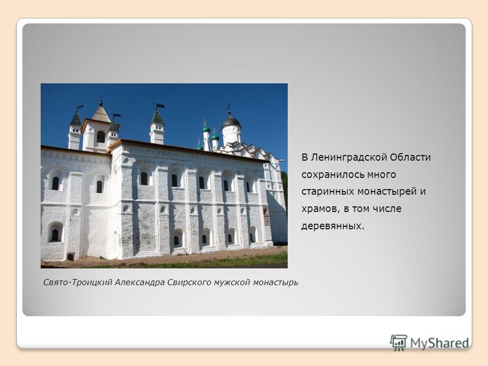 В Ленинградской Области сохранилось много старинных монастырей и храмов, в том числе деревянных. Свято-Троицкий Александра Свирского мужской монастырь